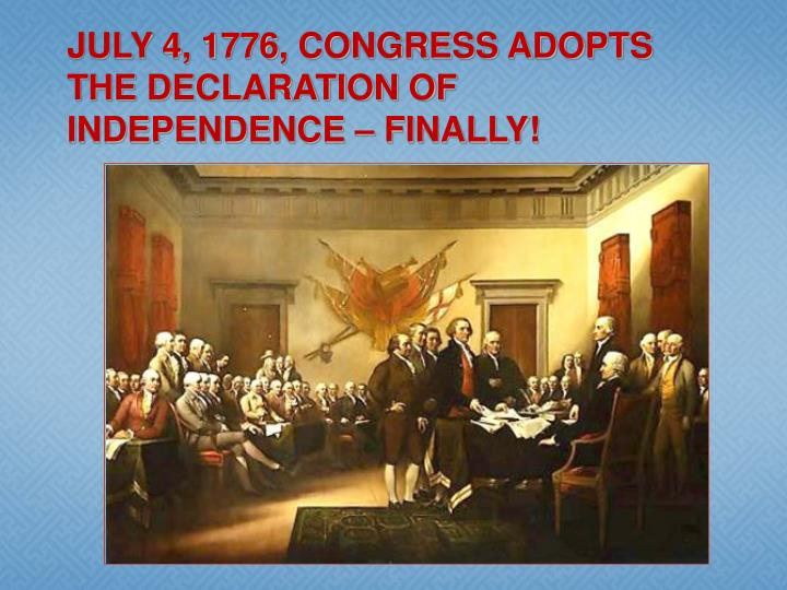 JULY 4, 1776, CONGRESS ADOPTS THE DECLARATION OF INDEPENDENCE – FINALLY!