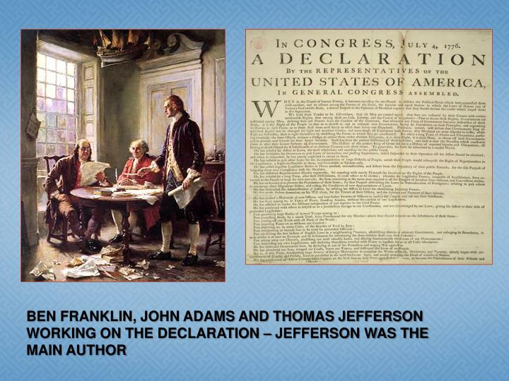 BEN FRANKLIN, JOHN ADAMS AND THOMAS JEFFERSON WORKING ON THE DECLARATION – JEFFERSON WAS THE MAIN AUTHOR