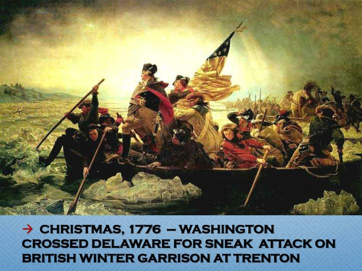 CHRISTMAS, 1776  – WASHINGTON CROSSED DELAWARE FOR SNEAK  ATTACK ON BRITISH WINTER GARRISON AT TRENTON