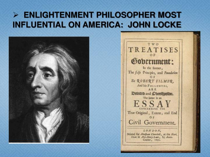 ENLIGHTENMENT PHILOSOPHER MOST INFLUENTIAL ON AMERICA:  JOHN LOCKE