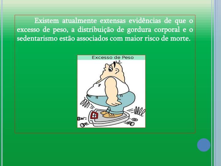 Existem atualmente extensas evidncias de que o excesso de peso, a distribuio de gordura corporal e o sedentarismo esto associados com maior risco de morte.