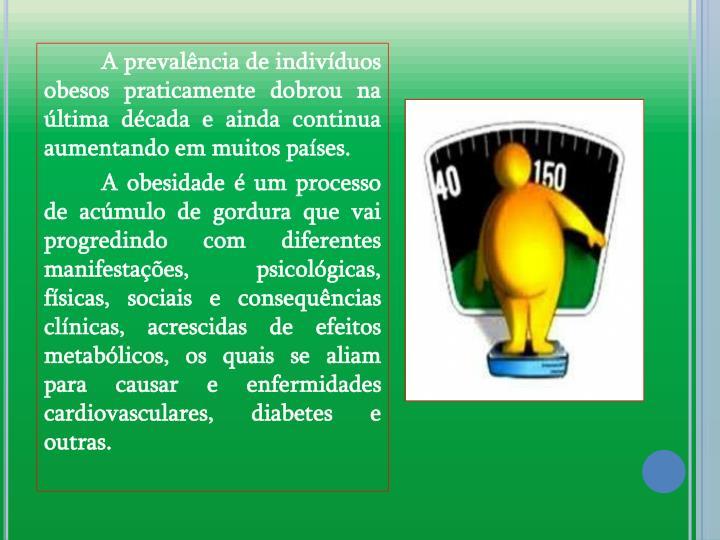 A prevalncia de indivduos obesos praticamente dobrou na ltima dcada e ainda continua aumentando em muitos pases.