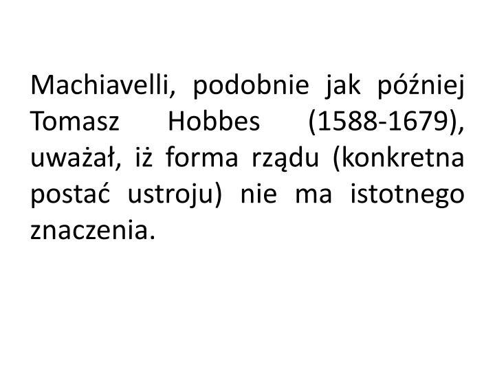 Machiavelli, podobnie jak później Tomasz Hobbes (1588-1679), uważał, iż forma rządu (konkretna postać ustroju) nie ma istotnego znaczenia.