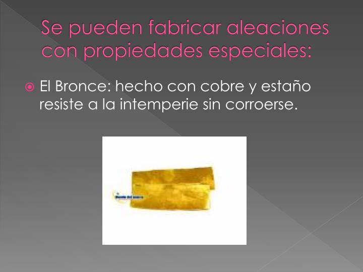Se pueden fabricar aleaciones con propiedades especiales: