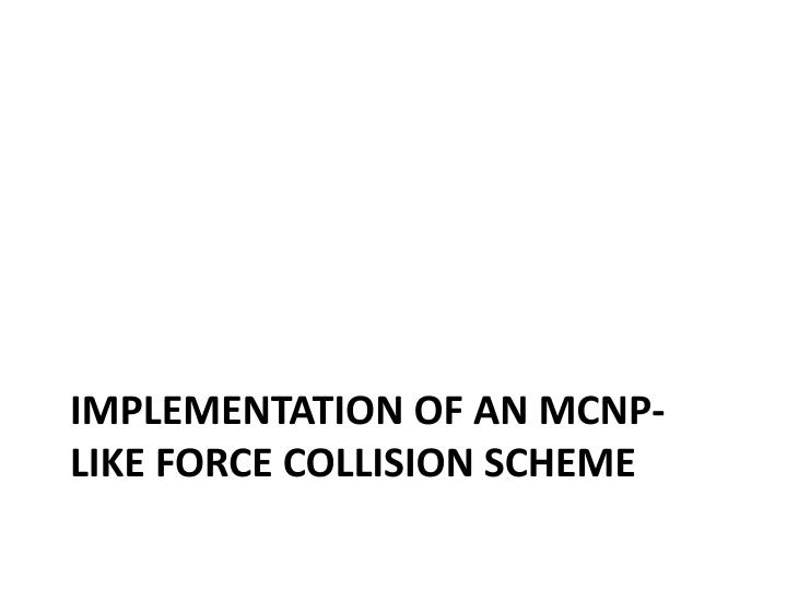 Implementation of an MCNP-like force collision scheme