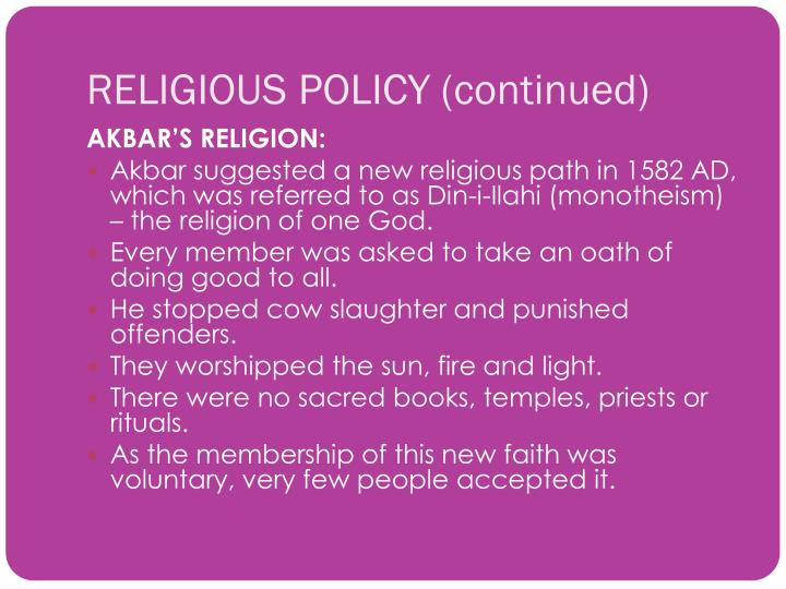 akbar religious policy Religious policy of akbar was liberal akbar was born and brought up in comparatively liberal surrounding bairam khan, who subsequently became akbar's guardian and protector, was a shia muslim.