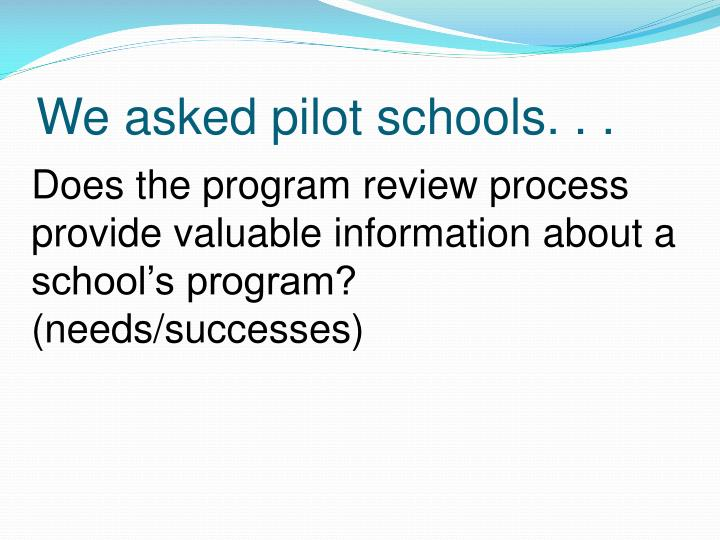 We asked pilot schools. . .