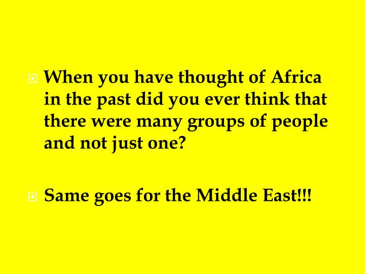 When you have thought of Africa in the past did you ever think that there were many groups of people and not just one?