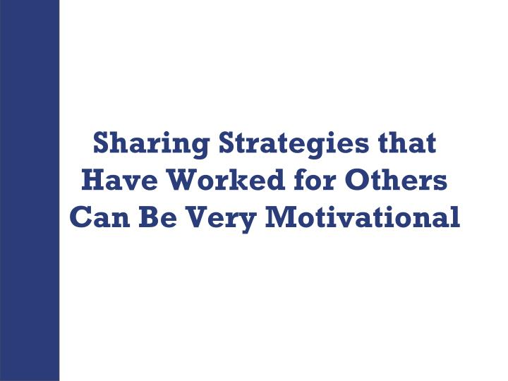 Sharing Strategies that Have Worked for Others Can Be Very Motivational