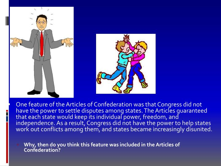 One feature of the Articles of Confederation was that Congress did not have the power to settle disputes among states. The Articles guaranteed that each state would keep its individual power, freedom, and independence. As a result, Congress did not have the power to help states work out conflicts among them, and states became increasingly disunited.