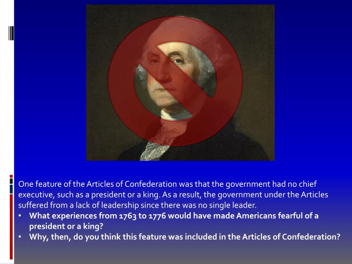 One feature of the Articles of Confederation was that the government had no chief executive, such as a president or a king. As a result, the government under the Articles suffered from a lack of leadership since there was no single leader.