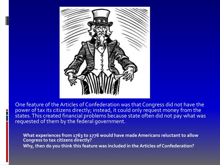 One feature of the Articles of Confederation was that Congress did not have the power of tax its citizens directly; instead, it could only request money from the states. This created financial problems because state often did not pay what was requested of them by the federal government.