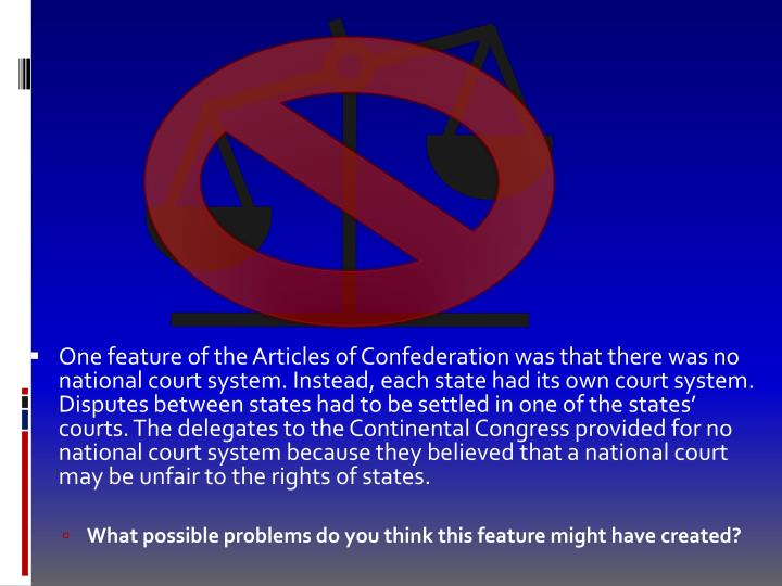 One feature of the Articles of Confederation was that there was no national court system. Instead, each state had its own court system. Disputes between states had to be settled in one of the states' courts. The delegates to the Continental Congress provided for no national court system because they believed that a national court may be unfair to the rights of states.