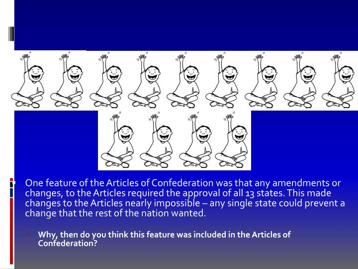 One feature of the Articles of Confederation was that any amendments or changes, to the Articles required the approval of all 13 states. This made changes to the Articles nearly impossible – any single state could prevent a change that the rest of the nation wanted.