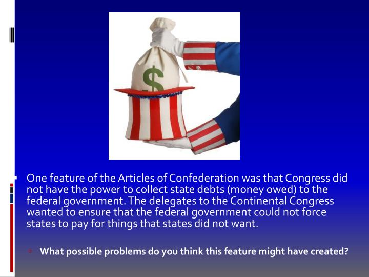 One feature of the Articles of Confederation was that Congress did not have the power to collect state debts (money owed) to the federal government. The delegates to the Continental Congress wanted to ensure that the federal government could not force states to pay for things that states did not want.