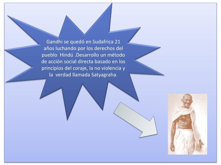 Gandhi se quedó en Sudafrica 21 años luchando por los derechos del pueblo  Hindú .Desarrollo un método de acción social directa basado en los  principios del coraje, la no violencia y la  verdad llamada Satyagraha.