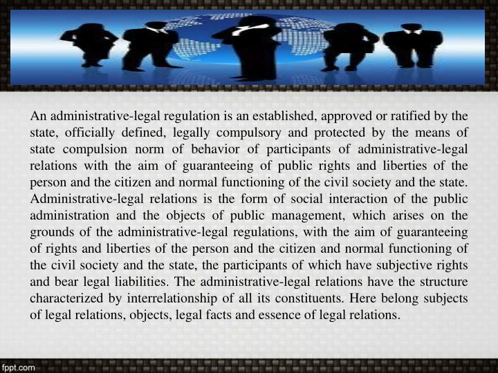 An administrative-legal regulation is an established, approved or ratified by the state, officially defined, legally compulsory and protected by the means of state compulsion norm of behavior of participants of administrative-legal relations with the aim of guaranteeing of public rights and liberties of the person and the citizen and normal functioning of the civil society and the state. Administrative-legal relations is the form of social interaction of the public administration and the objects of public management, which arises on the grounds of the administrative-legal regulations, with the aim of guaranteeing of rights and liberties of the person and the citizen and normal functioning of the civil society and the state, the participants of which have subjective rights and bear legal liabilities. The administrative-legal relations have the structure characterized by interrelationship of all its constituents. Here belong subjects of legal relations, objects, legal facts and essence of legal relations.