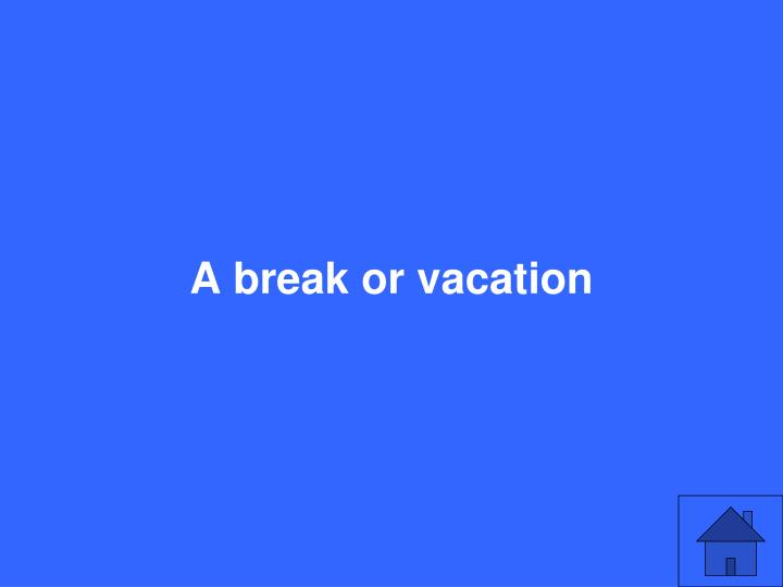 A break or vacation
