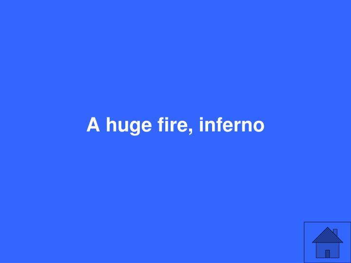 A huge fire, inferno