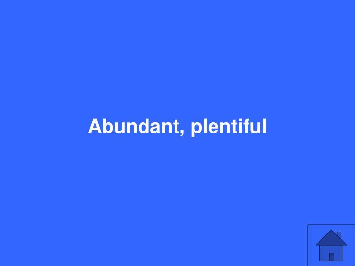Abundant, plentiful