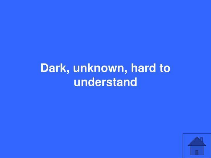 Dark, unknown, hard to understand