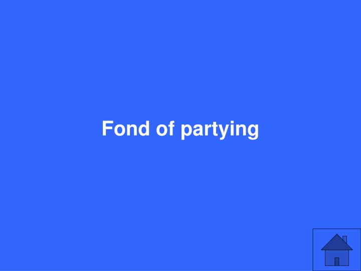 Fond of partying