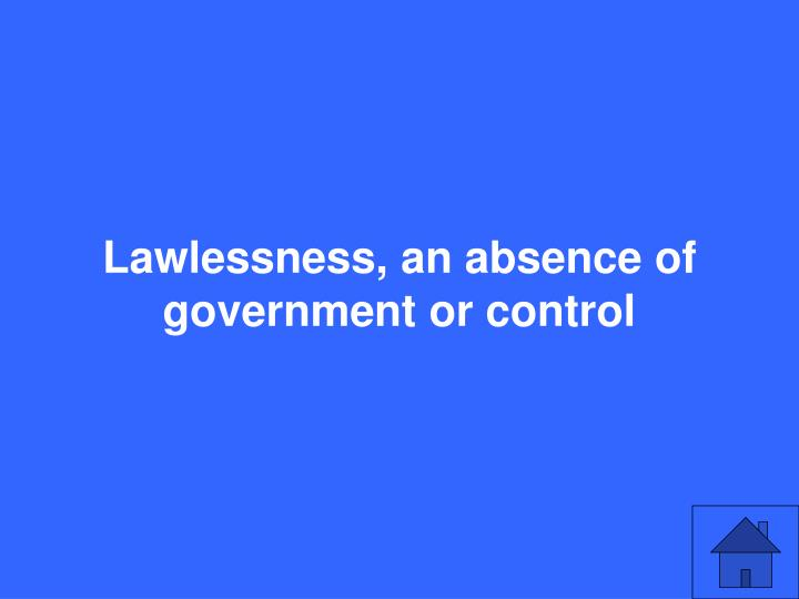 Lawlessness, an absence of government or control