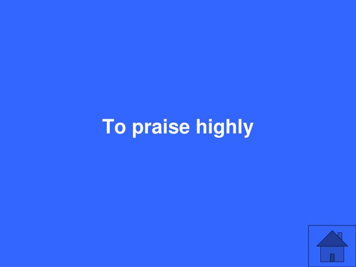 To praise highly