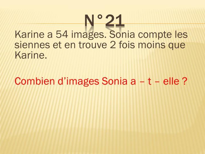 Karine a 54 images. Sonia compte les siennes et en trouve 2 fois moins que Karine.