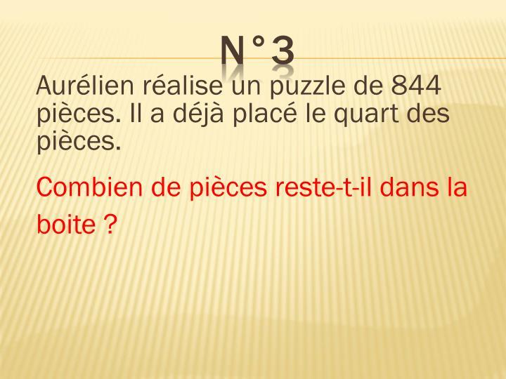 Aurélien réalise un puzzle de 844 pièces. Il a déjà placé le quart des pièces.