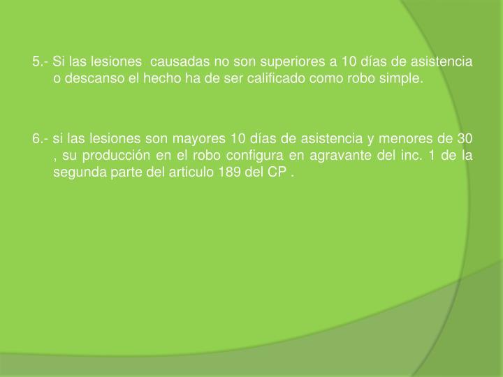 5.- Si las lesiones  causadas no son superiores a 10 días de asistencia o descanso el hecho ha de ser calificado como robo simple.