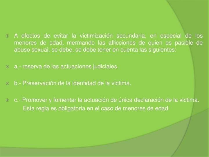 A efectos de evitar la victimización secundaria, en especial de los menores de edad, mermando las aflicciones de quien es pasible de abuso sexual, se debe, se debe tener en cuenta las siguientes: