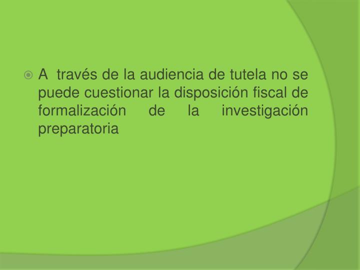 A  través de la audiencia de tutela no se puede cuestionar la disposición fiscal de formalización de la investigación preparatoria