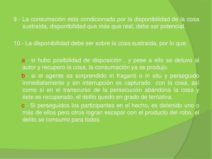 9.- La consumación esta condicionada por la disponibilidad de la cosa sustraída, disponibilidad que más que real, debe ser potencial.