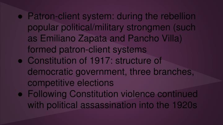 Patron-client system: during the rebellion popular political/military strongmen (such as Emiliano Zapata and Pancho Villa) formed patron-client systems