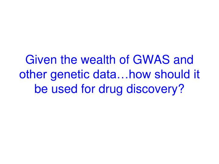 Given the wealth of GWAS and other genetic data…how should it be used for drug discovery?