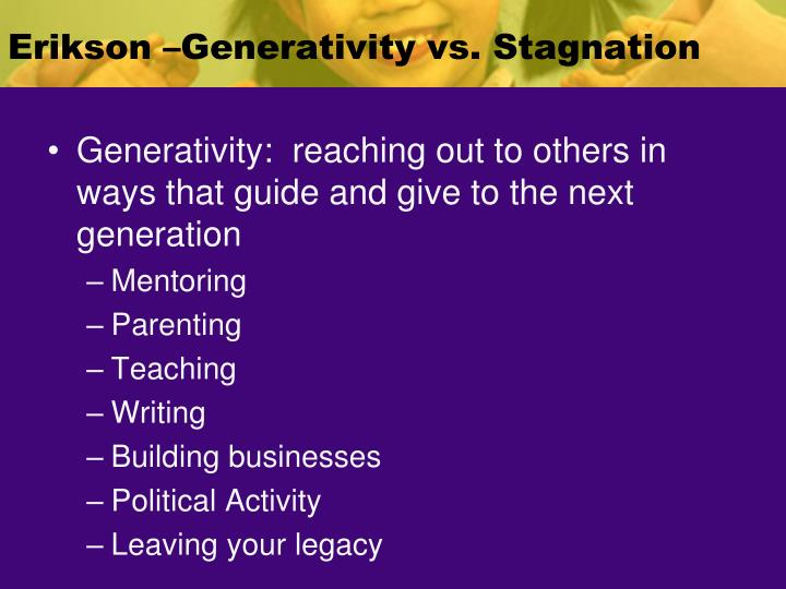 Erikson –Generativity vs. Stagnation