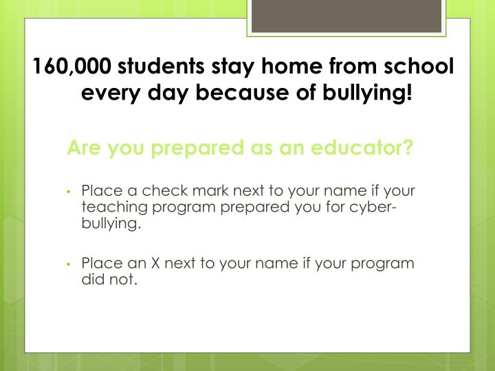 160,000 students stay home from school 	every day because of bullying!