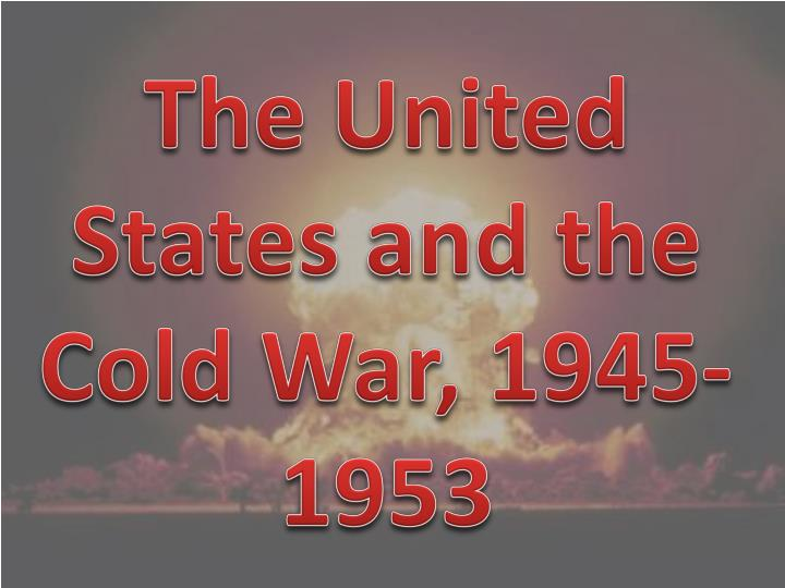 The United States and the Cold War, 1945-1953