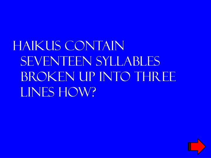 Haikus contain seventeen syllables broken up into three lines how?