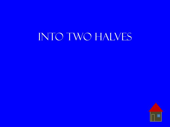 Into two halves