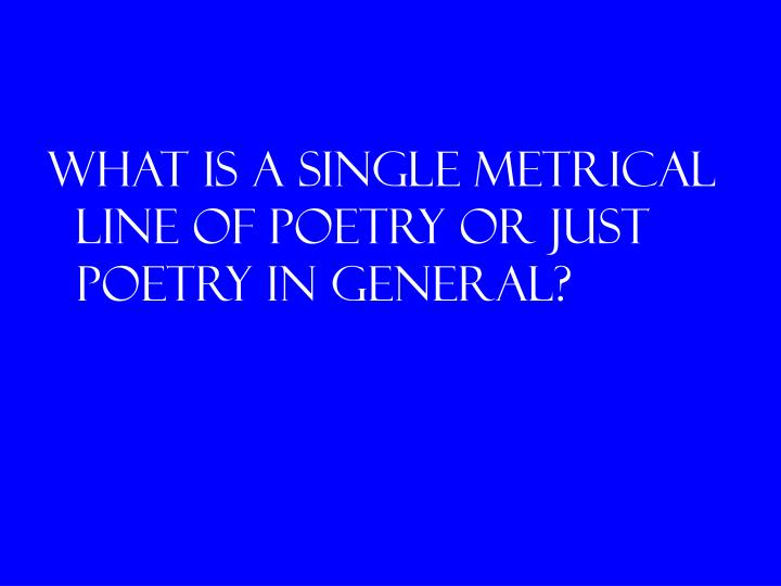 What is a single metrical line of poetry or just poetry in general?