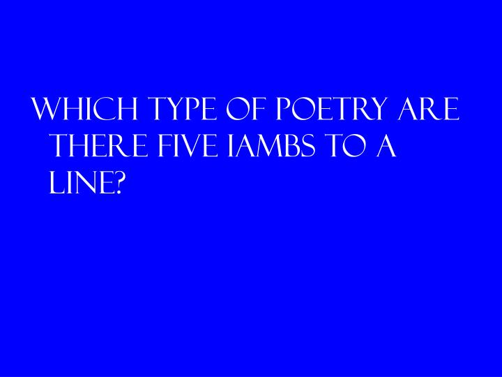 Which type of poetry are there five iambs to a line?
