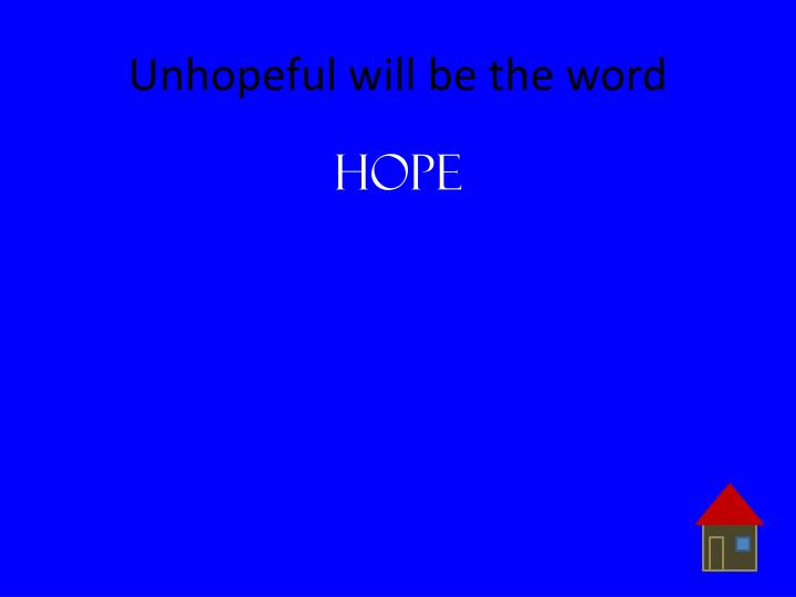 Unhopeful will be the word