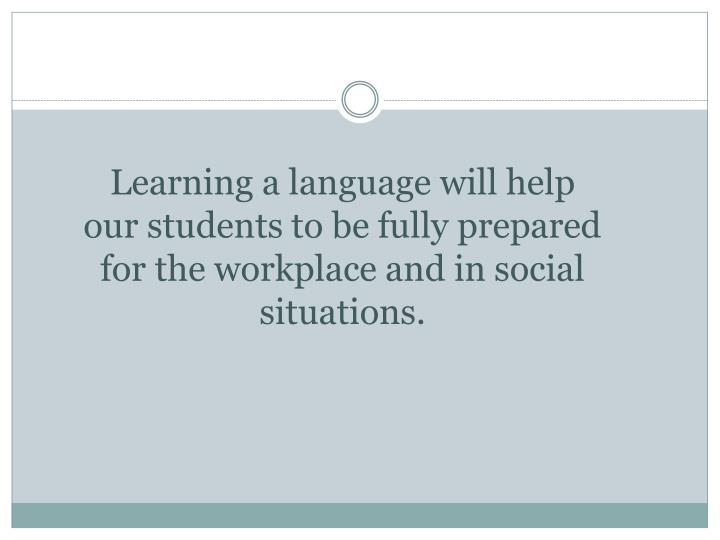 Learning a language will help our students to be fully prepared for the workplace and in social situations.