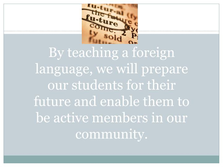 By teaching a foreign language, we will prepare our students for their future and enable them to be active members in our community.