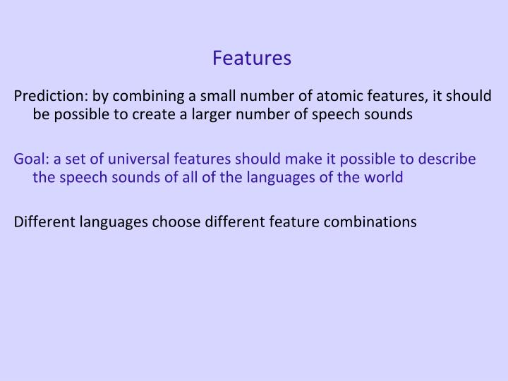 Prediction: by combining a small number of atomic features, it should be possible to create a larger number of speech sounds