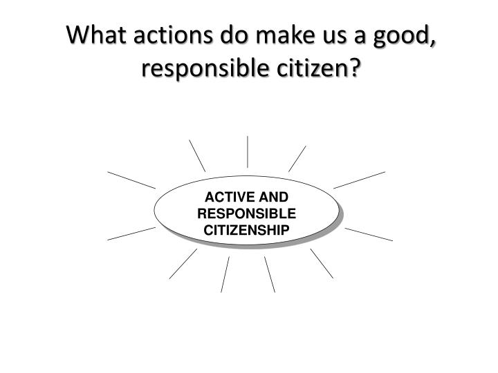 makes good citizen Citizenship is a topical issue in the uk: it's a compulsory school curriculum subject and immigrants are required to sit a citizenship exam to show their knowledge of their adoptive country  what makes a citizen  no one is born a good citizen no nation is born a democracy rather, both are processes that continue to evolve over a.
