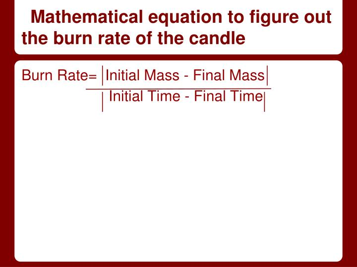 effect of room temperature on the burn rate of a candle burns essay Typically, a room temperature candle will burn faster than a frozen candle a rate of burn is determined by the wick effect the flame heats the wax beneath the wick, pulling the wax upwards along the wick to provide fuel.