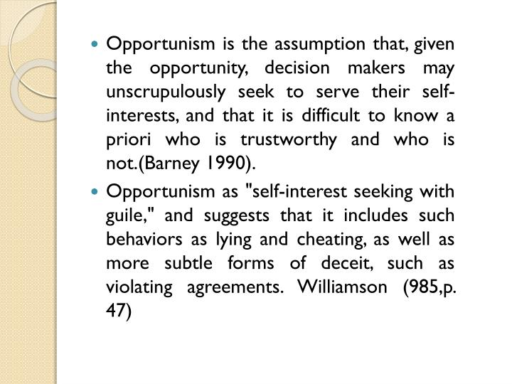 Opportunism is the assumption that, given the opportu­nity, decision makers may unscrupulously seek to serve their self-interests, and that it is difficult to know a priori who is trustworthy and who is not